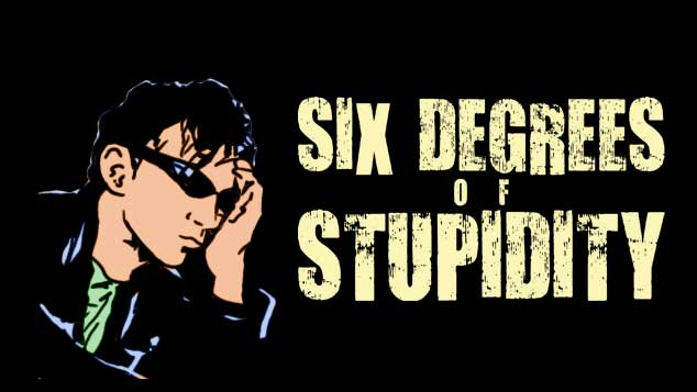 Six Degrees Of Stupidity
